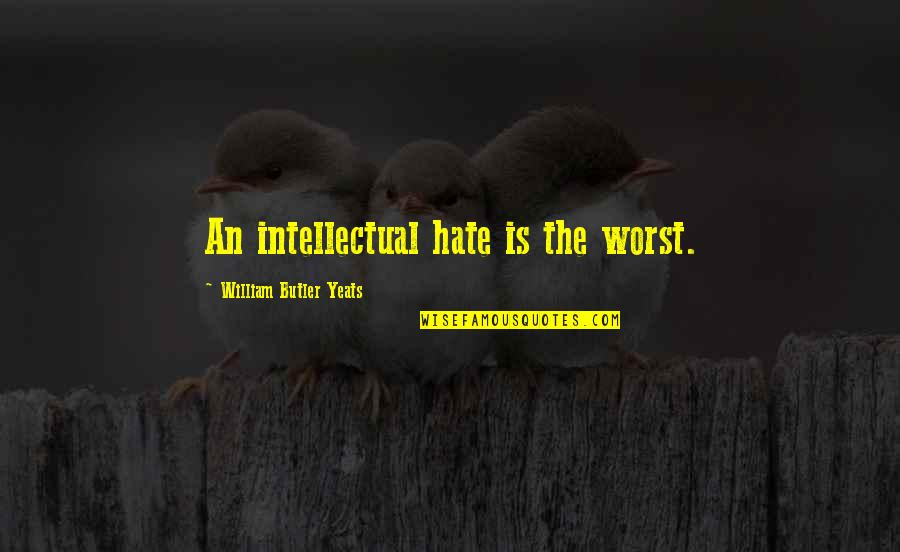William Butler Yeats Quotes By William Butler Yeats: An intellectual hate is the worst.