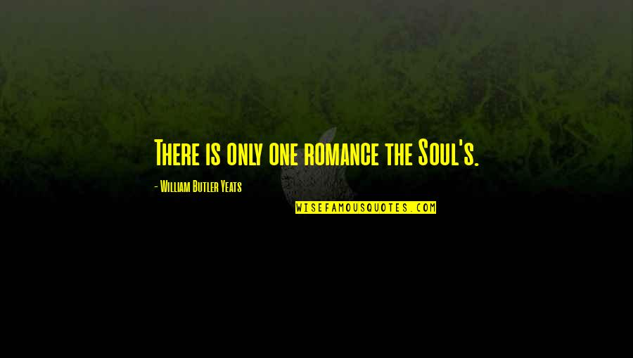 William Butler Yeats Quotes By William Butler Yeats: There is only one romance the Soul's.