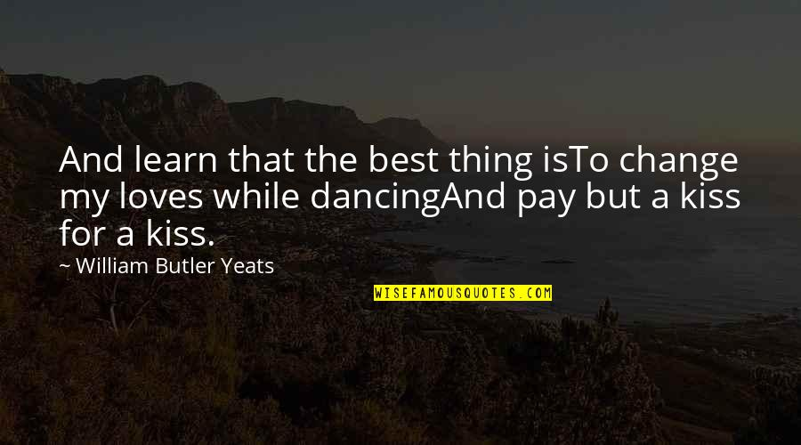 William Butler Yeats Quotes By William Butler Yeats: And learn that the best thing isTo change