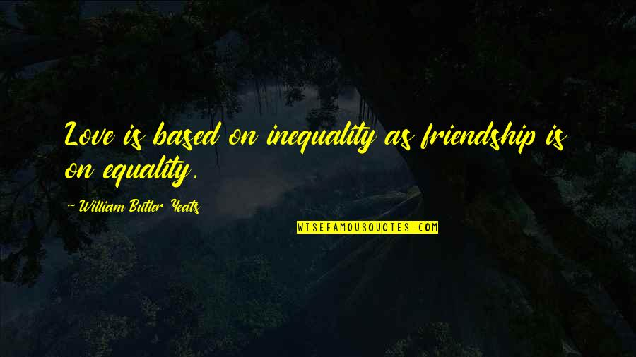 William Butler Yeats Quotes By William Butler Yeats: Love is based on inequality as friendship is