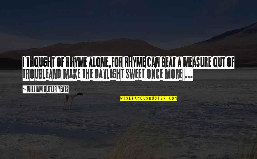 William Butler Yeats Quotes By William Butler Yeats: I thought of rhyme alone,For rhyme can beat