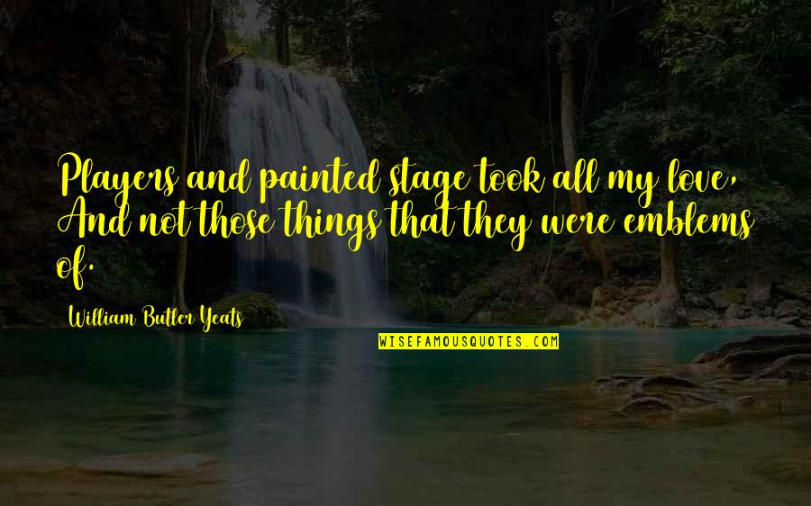 William Butler Yeats Quotes By William Butler Yeats: Players and painted stage took all my love,