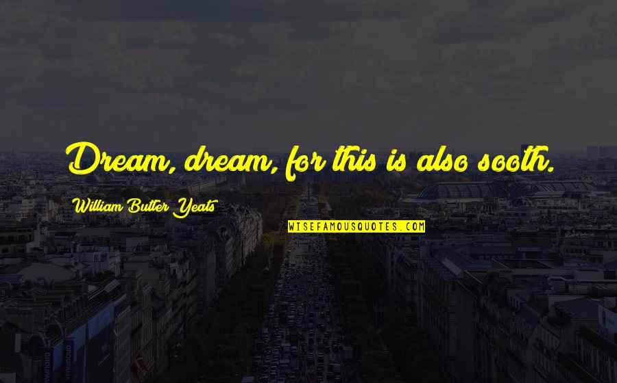 William Butler Yeats Quotes By William Butler Yeats: Dream, dream, for this is also sooth.