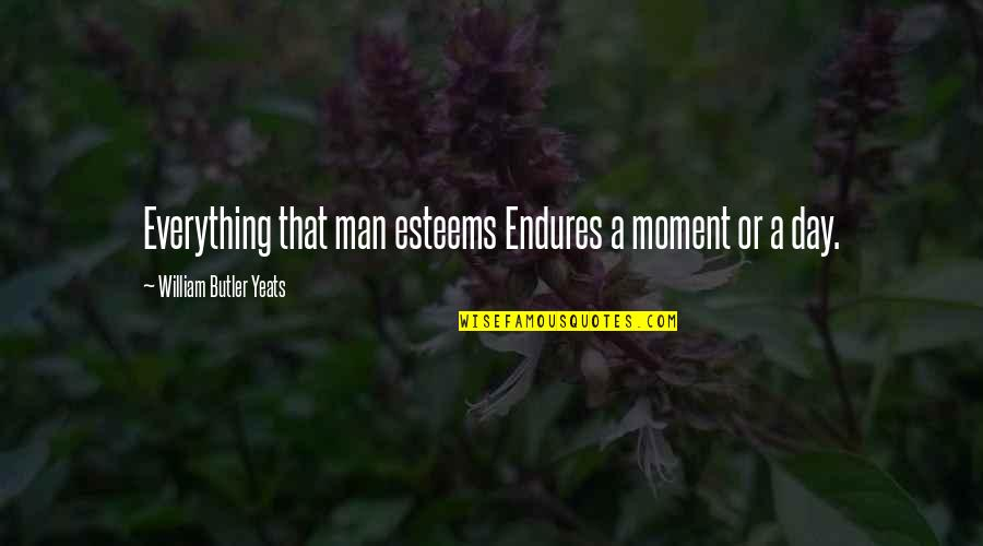 William Butler Yeats Quotes By William Butler Yeats: Everything that man esteems Endures a moment or