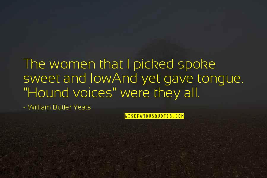 William Butler Yeats Quotes By William Butler Yeats: The women that I picked spoke sweet and