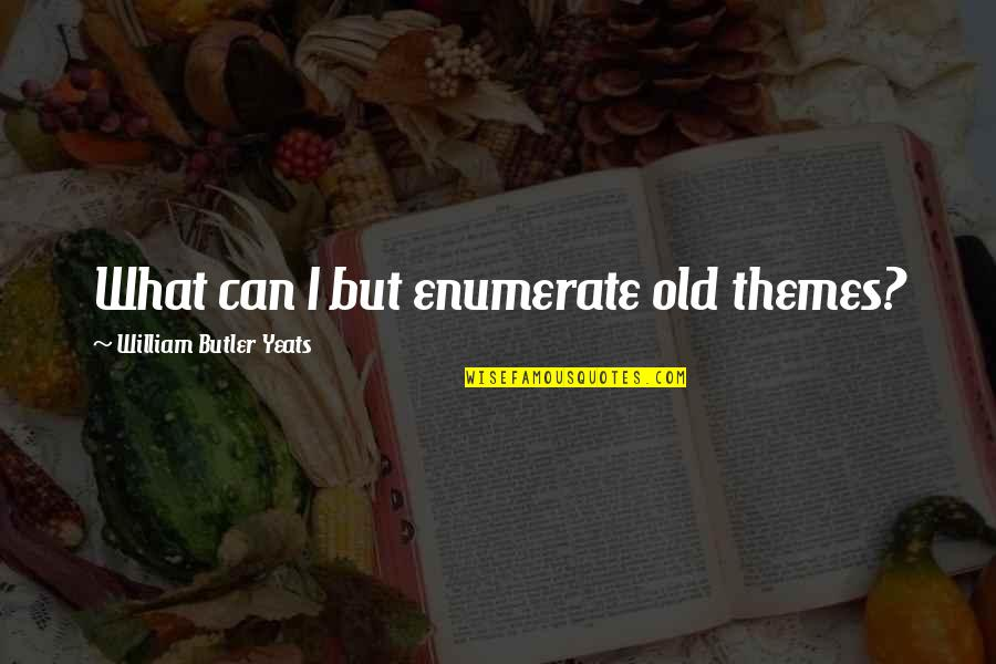 William Butler Yeats Quotes By William Butler Yeats: What can I but enumerate old themes?