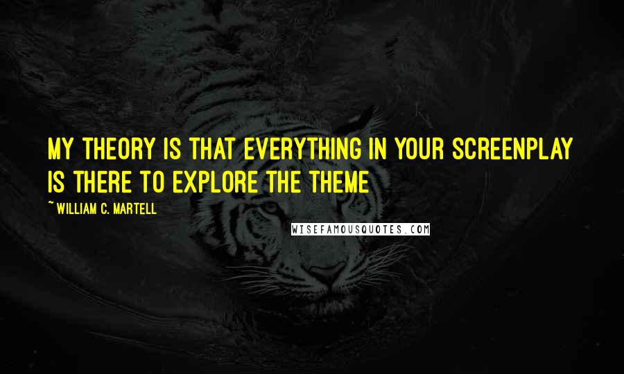 William C. Martell quotes: My theory is that everything in your screenplay is there to explore the theme