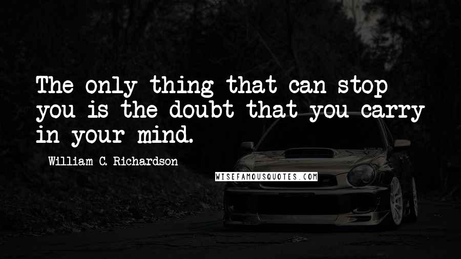 William C. Richardson quotes: The only thing that can stop you is the doubt that you carry in your mind.