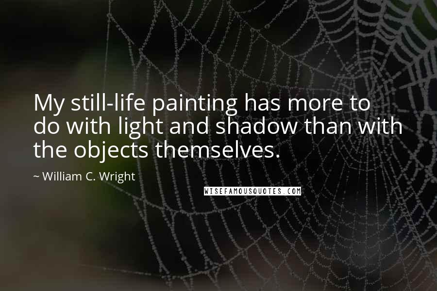 William C. Wright quotes: My still-life painting has more to do with light and shadow than with the objects themselves.