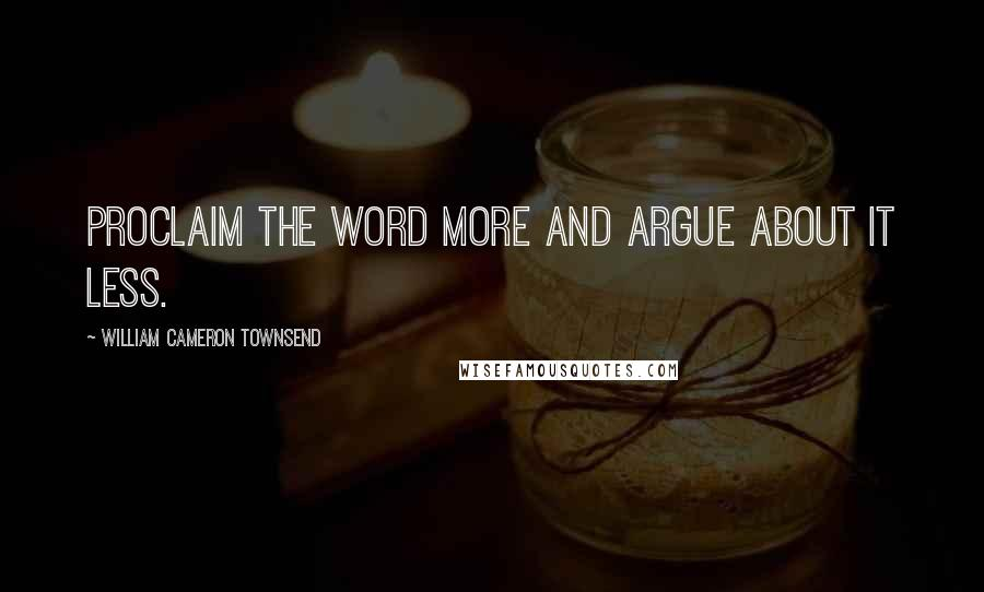 William Cameron Townsend quotes: Proclaim the Word more and argue about it less.