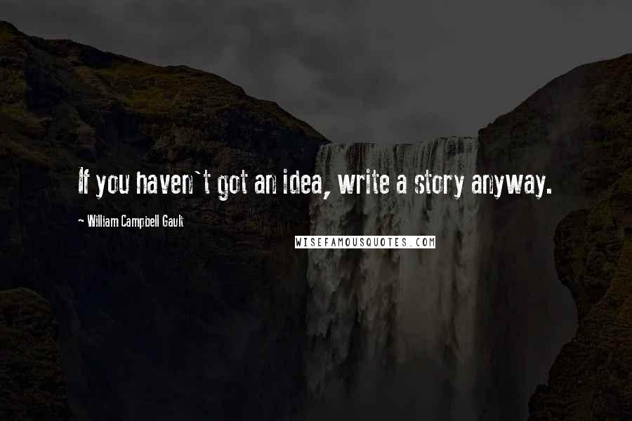 William Campbell Gault quotes: If you haven't got an idea, write a story anyway.