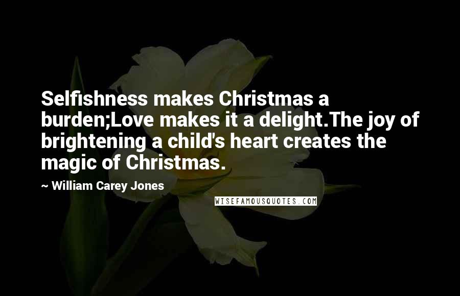 William Carey Jones quotes: Selfishness makes Christmas a burden;Love makes it a delight.The joy of brightening a child's heart creates the magic of Christmas.