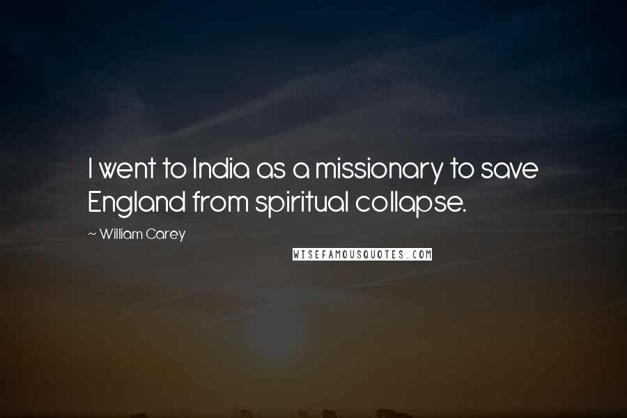 William Carey quotes: I went to India as a missionary to save England from spiritual collapse.