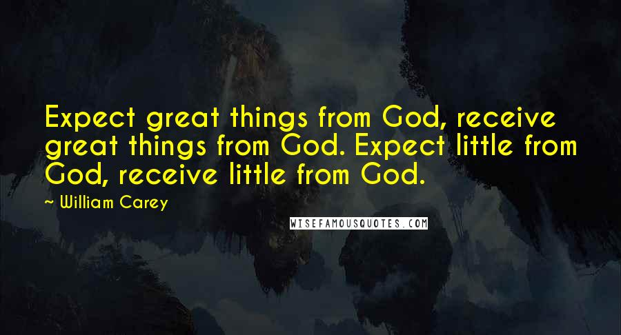 William Carey quotes: Expect great things from God, receive great things from God. Expect little from God, receive little from God.
