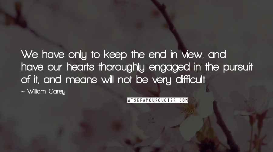 William Carey quotes: We have only to keep the end in view, and have our hearts thoroughly engaged in the pursuit of it, and means will not be very difficult.