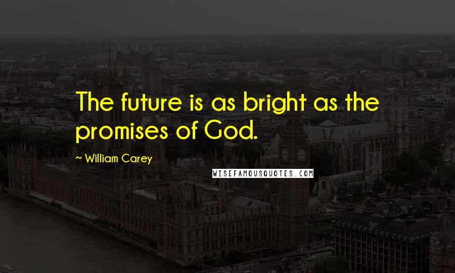 William Carey quotes: The future is as bright as the promises of God.