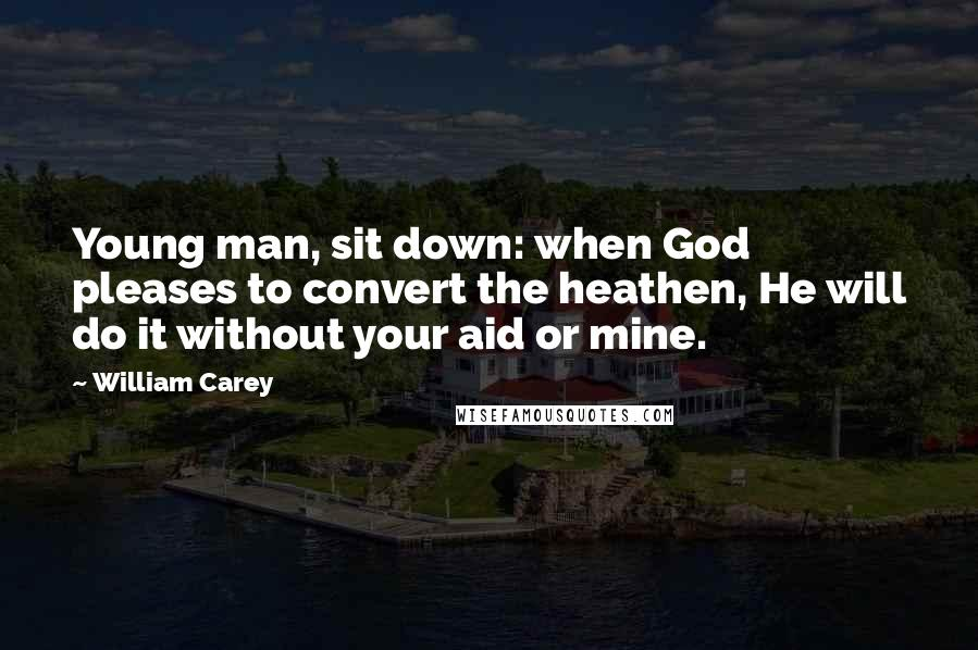 William Carey quotes: Young man, sit down: when God pleases to convert the heathen, He will do it without your aid or mine.