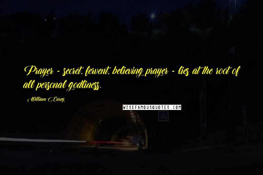 William Carey quotes: Prayer - secret, fervent, believing prayer - lies at the root of all personal godliness.