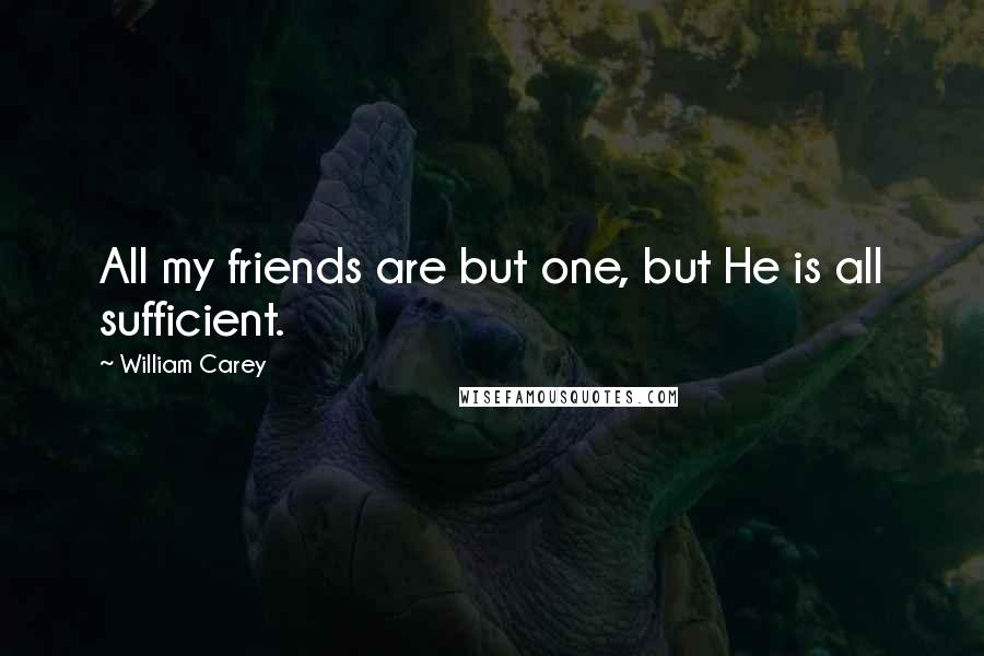 William Carey quotes: All my friends are but one, but He is all sufficient.