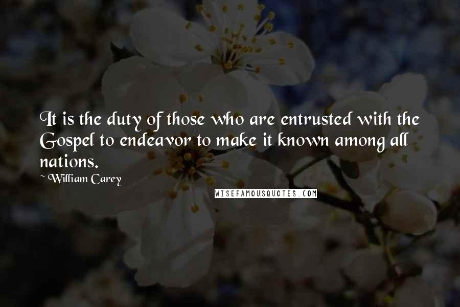 William Carey quotes: It is the duty of those who are entrusted with the Gospel to endeavor to make it known among all nations.