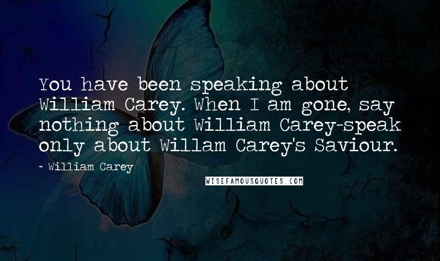 William Carey quotes: You have been speaking about William Carey. When I am gone, say nothing about William Carey-speak only about Willam Carey's Saviour.