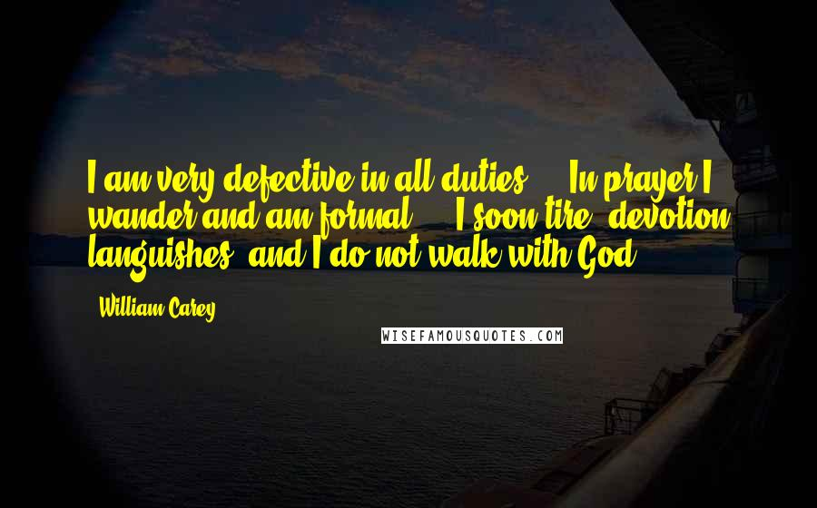 William Carey quotes: I am very defective in all duties ... In prayer I wander and am formal ... I soon tire; devotion languishes; and I do not walk with God.