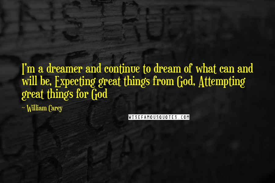 William Carey quotes: I'm a dreamer and continue to dream of what can and will be, Expecting great things from God, Attempting great things for God