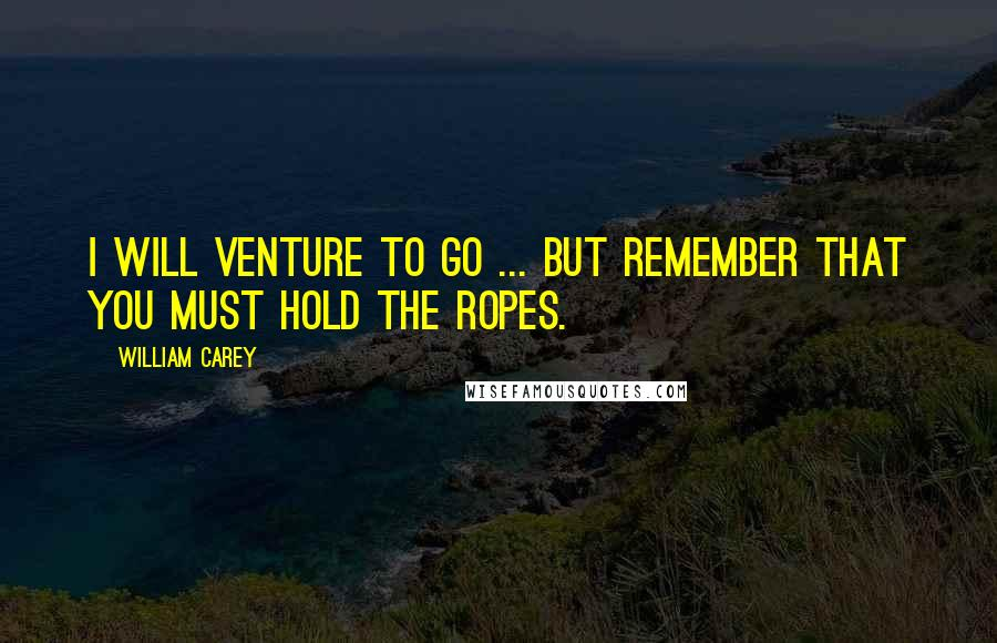 William Carey quotes: I will venture to go ... but remember that you must hold the ropes.