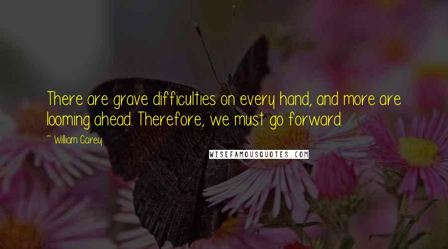 William Carey quotes: There are grave difficulties on every hand, and more are looming ahead. Therefore, we must go forward.