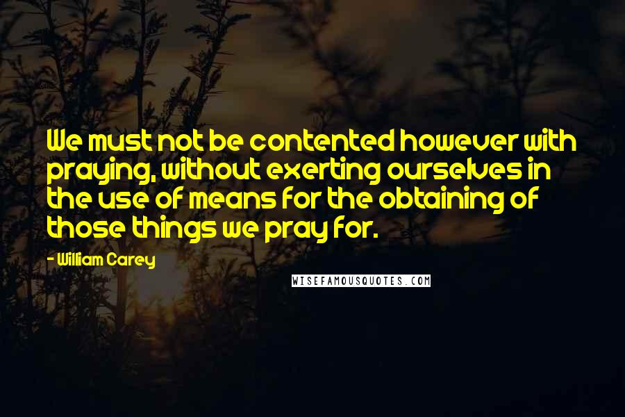 William Carey quotes: We must not be contented however with praying, without exerting ourselves in the use of means for the obtaining of those things we pray for.