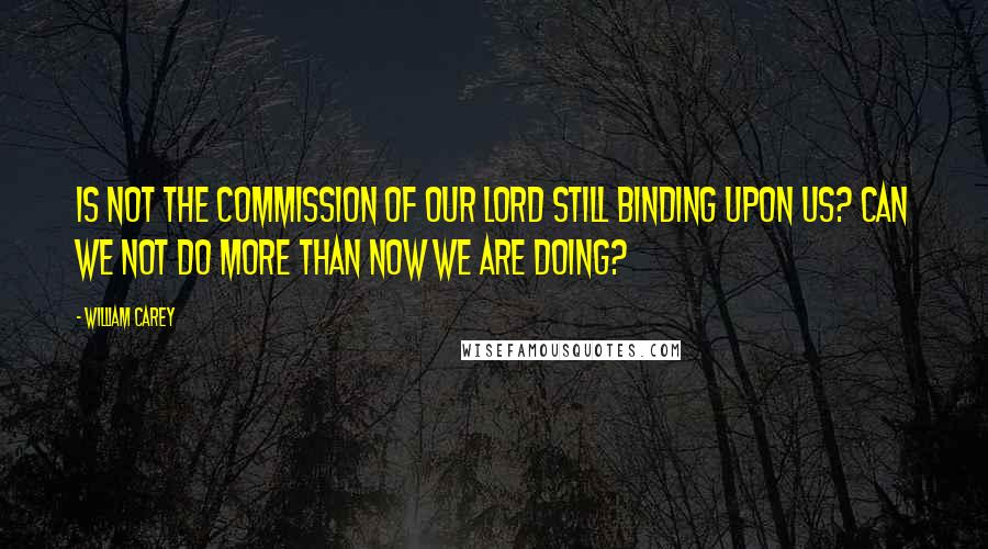 William Carey quotes: Is not the commission of our Lord still binding upon us? Can we not do more than now we are doing?