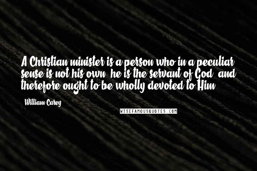 William Carey quotes: A Christian minister is a person who in a peculiar sense is not his own; he is the servant of God, and therefore ought to be wholly devoted to Him.