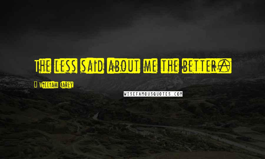 William Carey quotes: The less said about me the better.