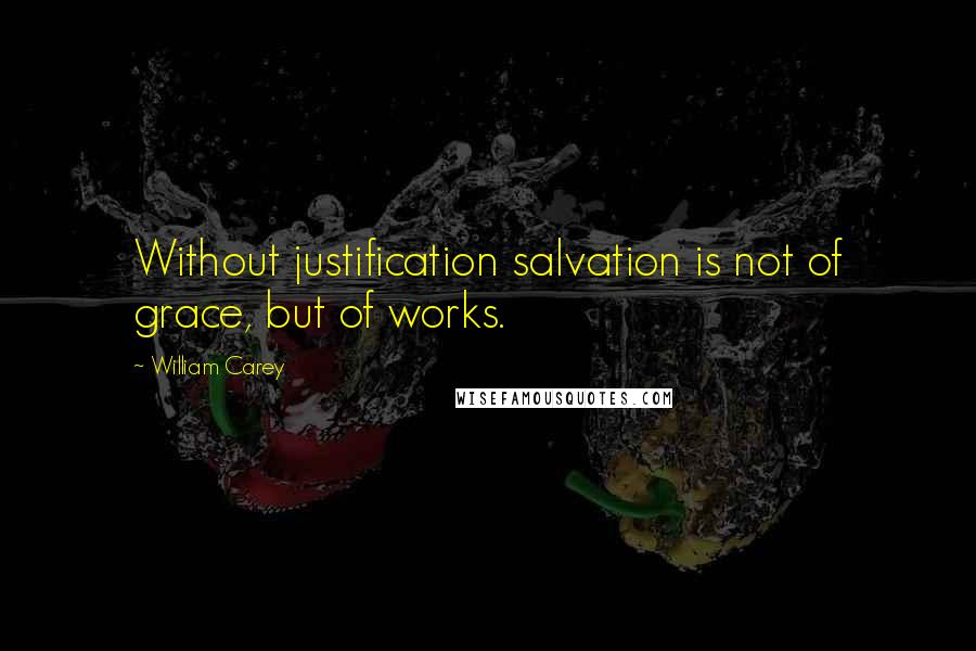 William Carey quotes: Without justification salvation is not of grace, but of works.