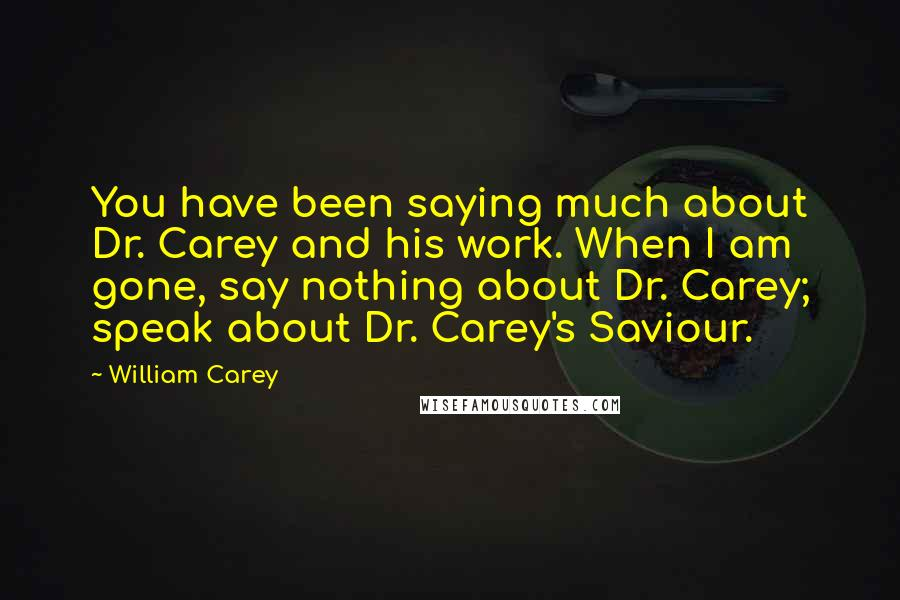 William Carey quotes: You have been saying much about Dr. Carey and his work. When I am gone, say nothing about Dr. Carey; speak about Dr. Carey's Saviour.