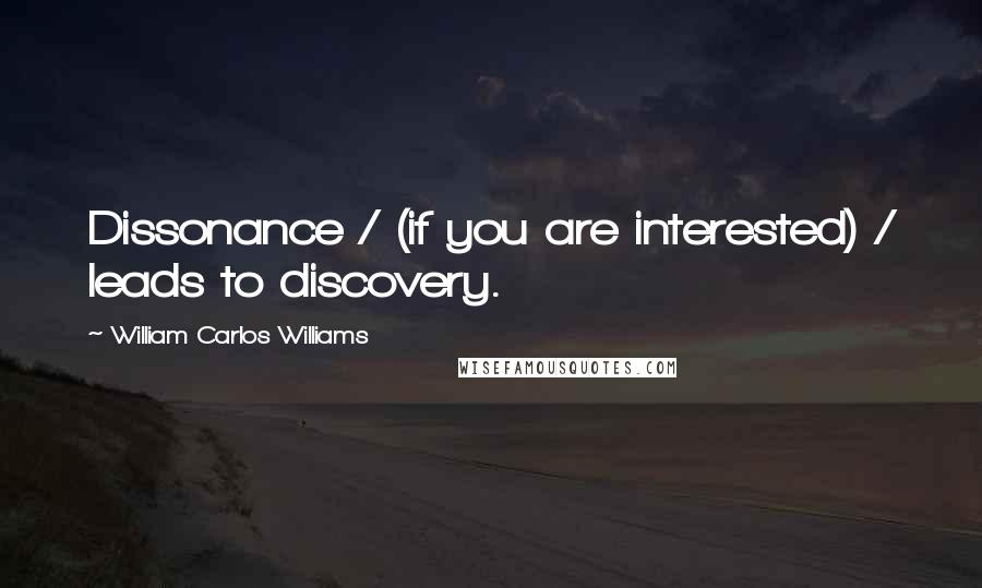 William Carlos Williams quotes: Dissonance / (if you are interested) / leads to discovery.