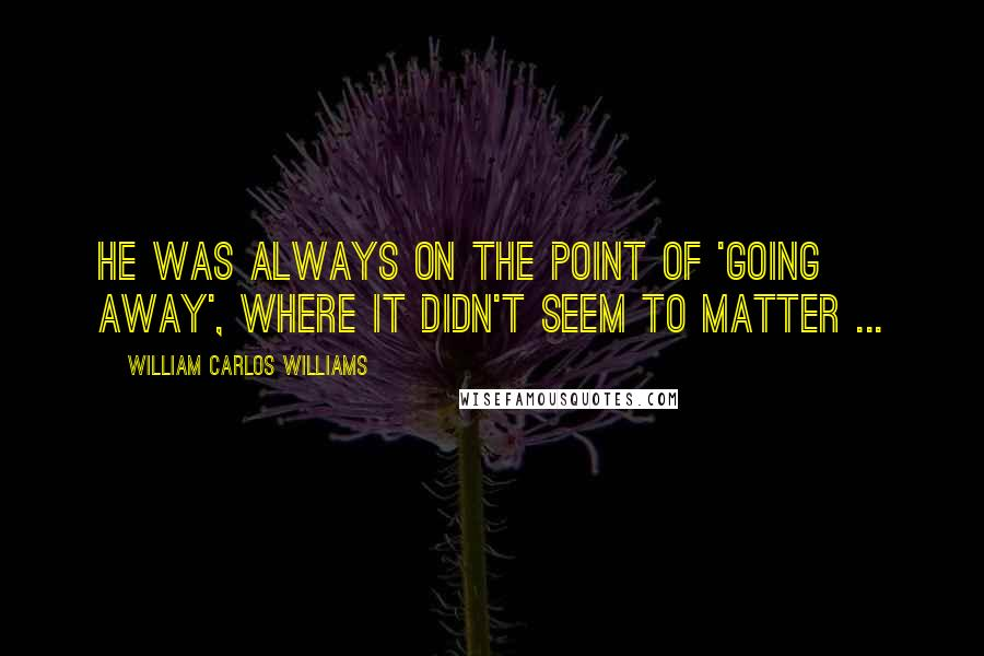 William Carlos Williams quotes: He was always on the point of 'going away', where it didn't seem to matter ...