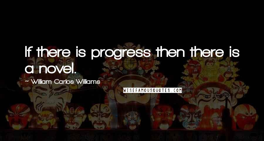William Carlos Williams quotes: If there is progress then there is a novel.