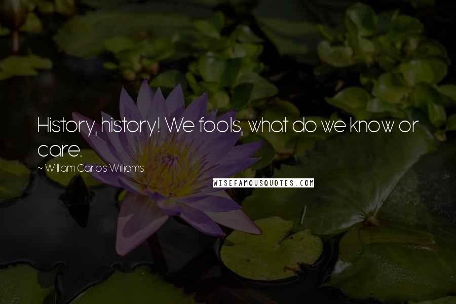 William Carlos Williams quotes: History, history! We fools, what do we know or care.
