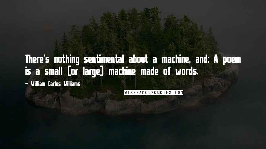 William Carlos Williams quotes: There's nothing sentimental about a machine, and: A poem is a small (or large) machine made of words.