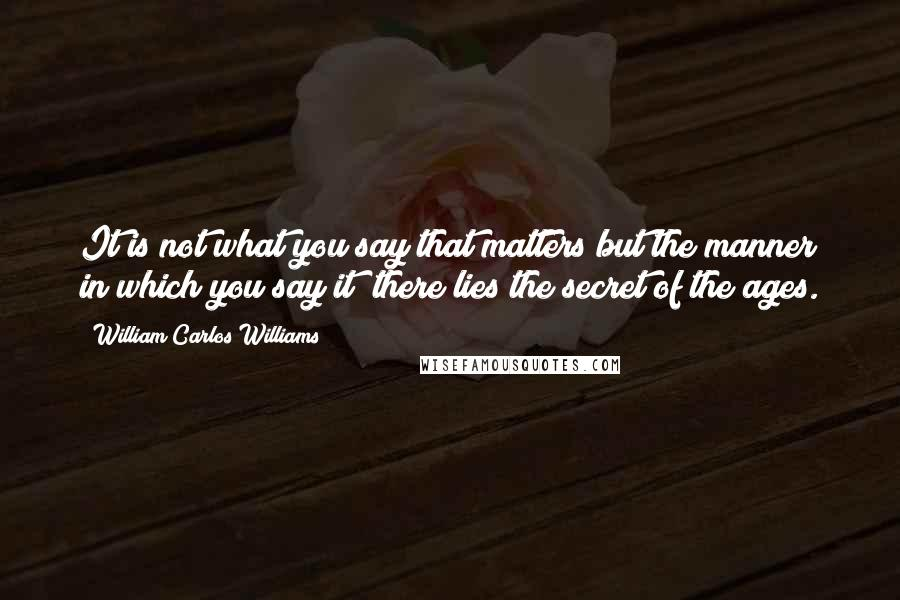 William Carlos Williams quotes: It is not what you say that matters but the manner in which you say it; there lies the secret of the ages.