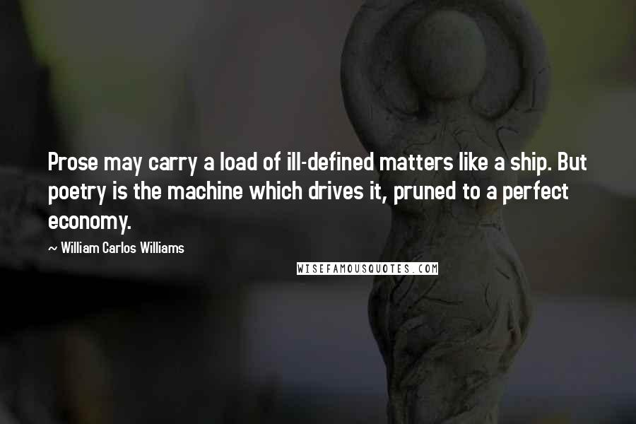 William Carlos Williams quotes: Prose may carry a load of ill-defined matters like a ship. But poetry is the machine which drives it, pruned to a perfect economy.
