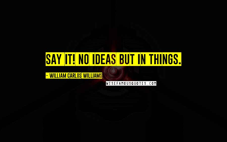 William Carlos Williams quotes: Say it! No ideas but in things.