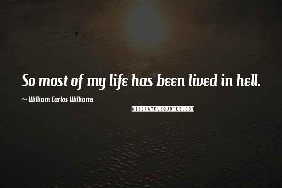William Carlos Williams quotes: So most of my life has been lived in hell.