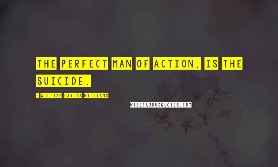 William Carlos Williams quotes: The perfect man of action, is the suicide.