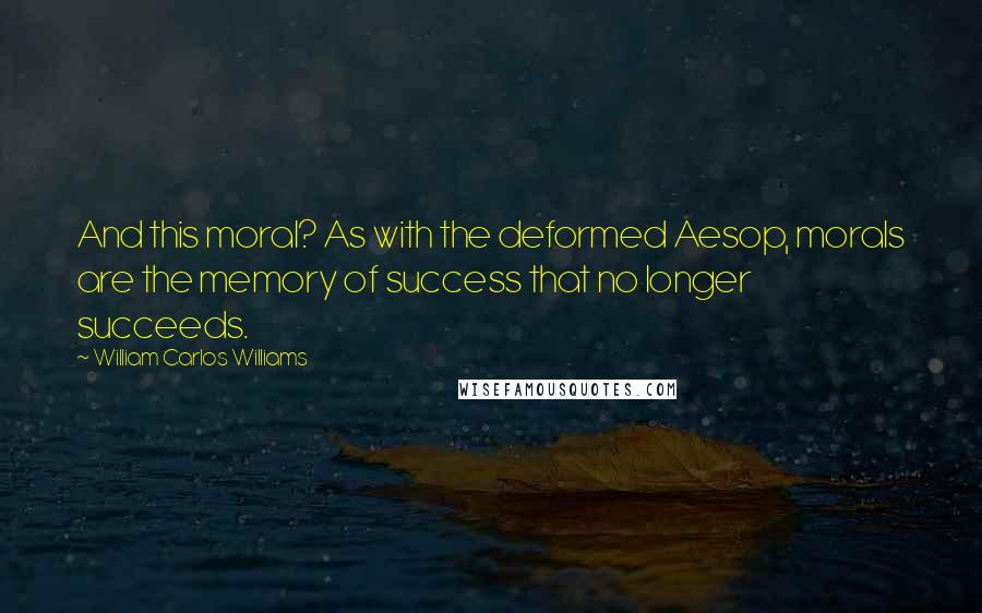 William Carlos Williams quotes: And this moral? As with the deformed Aesop, morals are the memory of success that no longer succeeds.