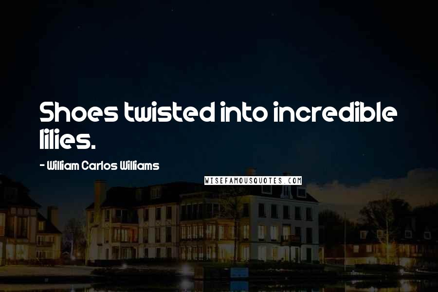 William Carlos Williams quotes: Shoes twisted into incredible lilies.