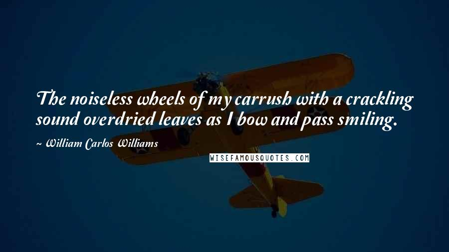 William Carlos Williams quotes: The noiseless wheels of my carrush with a crackling sound overdried leaves as I bow and pass smiling.