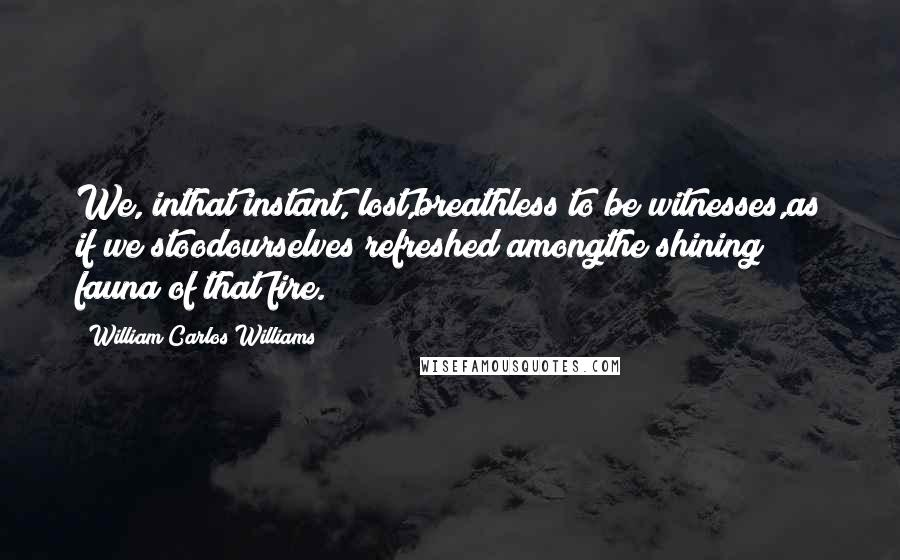 William Carlos Williams quotes: We, inthat instant, lost,breathless to be witnesses,as if we stoodourselves refreshed amongthe shining fauna of that fire.