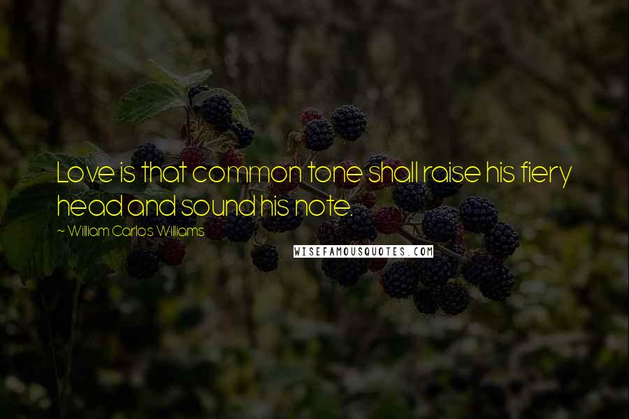 William Carlos Williams quotes: Love is that common tone shall raise his fiery head and sound his note.